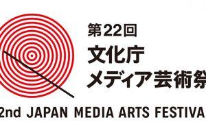 第22 回 文化庁メディア芸術祭受賞作品展